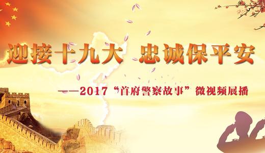 """""""迎接十九大忠诚保平安"""" 2017""""首府警察故事""""微视频展播投票"""
