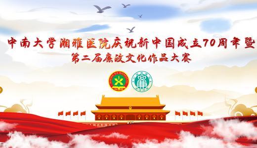 中南大学湘雅医院庆祝新中国成立70周年暨   第二届廉政文化作品大赛